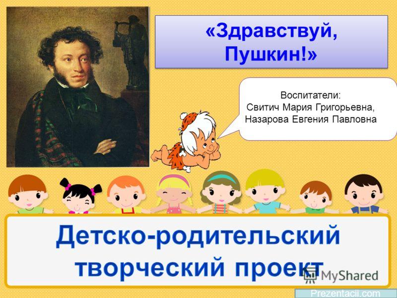 Prezentacii.com «Здравствуй, Пушкин!» Воспитатели: Свитич Мария Григорьевна, Назарова Евгения Павловна