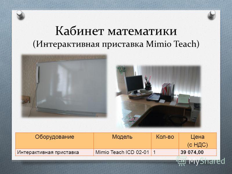 Кабинет математики (Интерактивная приставка Mimio Teach) ОборудованиеМодельКол - во Цена ( с НДС ) Интерактивная приставка Mimio Teach ICD 02-01139 074,00