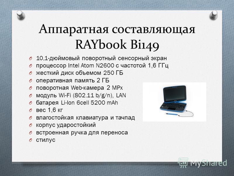 Аппаратная составляющая RAYbook Bi149 O 10,1- дюймовый поворотный сенсорный экран O процессор Intel Atom N2600 с частотой 1,6 ГГц O жесткий диск объемом 250 ГБ O оперативная память 2 ГБ O поворотная Web- камера 2 MPx O модуль Wi-Fi (802.11 b/g/n), LA
