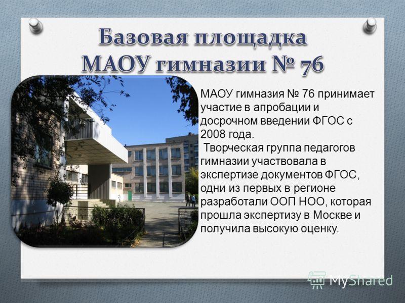 МАОУ гимназия 76 принимает участие в апробации и досрочном введении ФГОС с 2008 года. Творческая группа педагогов гимназии участвовала в экспертизе документов ФГОС, одни из первых в регионе разработали ООП НОО, которая прошла экспертизу в Москве и по