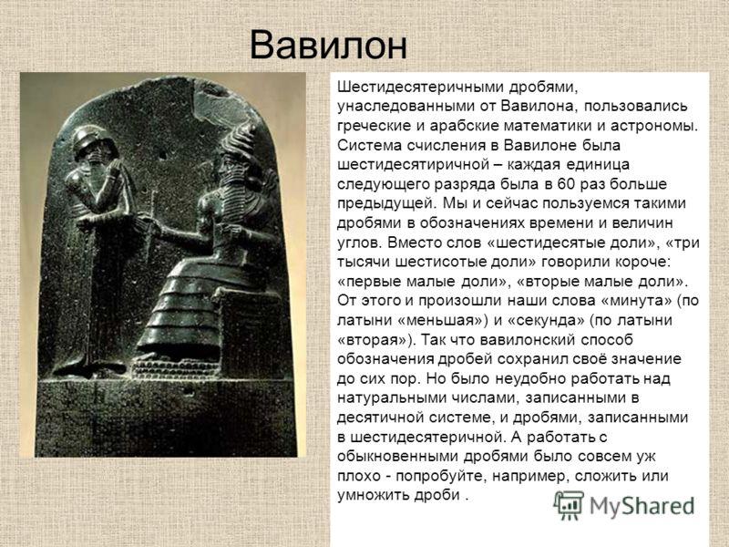 Вавилон Шестидесятеричными дробями, унаследованными от Вавилона, пользовались греческие и арабские математики и астрономы. Система счисления в Вавилоне была шестидесятиричной – каждая единица следующего разряда была в 60 раз больше предыдущей. Мы и с