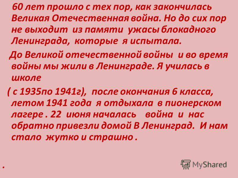 60 лет прошло с тех пор, как закончилась Великая Отечественная война. Но до сих пор не выходит из памяти ужасы блокадного Ленинграда, которые я испытала. До Великой отечественной войны и во время войны мы жили в Ленинграде. Я училась в школе ( с 1935