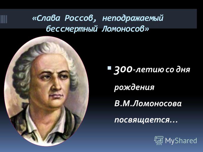 «Слава Россов, неподражаемый бессмертный Ломоносов» 300 -летию со дня рождения В.М.Ломоносова посвящается…