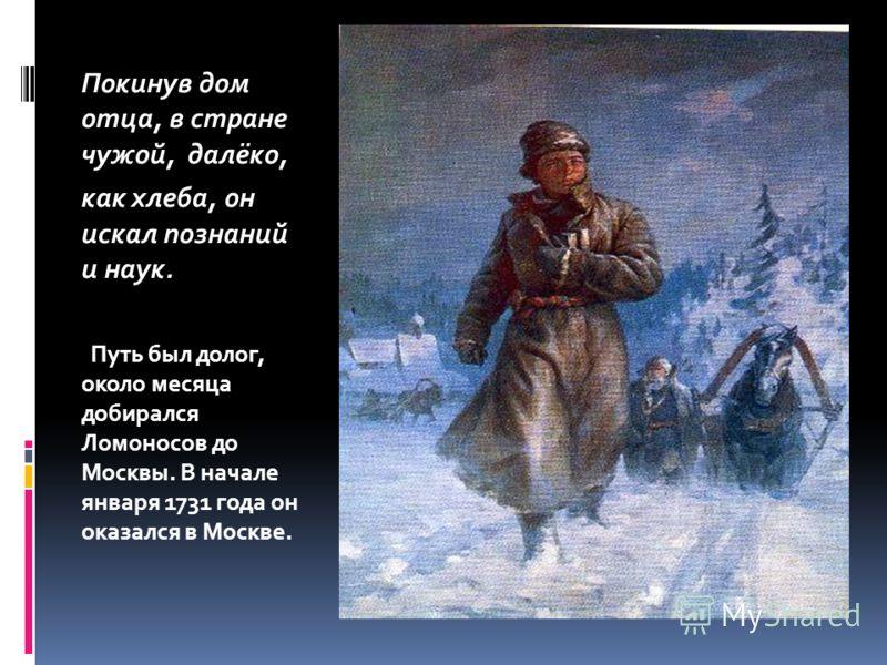 Покинув дом отца, в стране чужой, далёко, как хлеба, он искал познаний и наук. Путь был долог, около месяца добирался Ломоносов до Москвы. В начале января 1731 года он оказался в Москве.