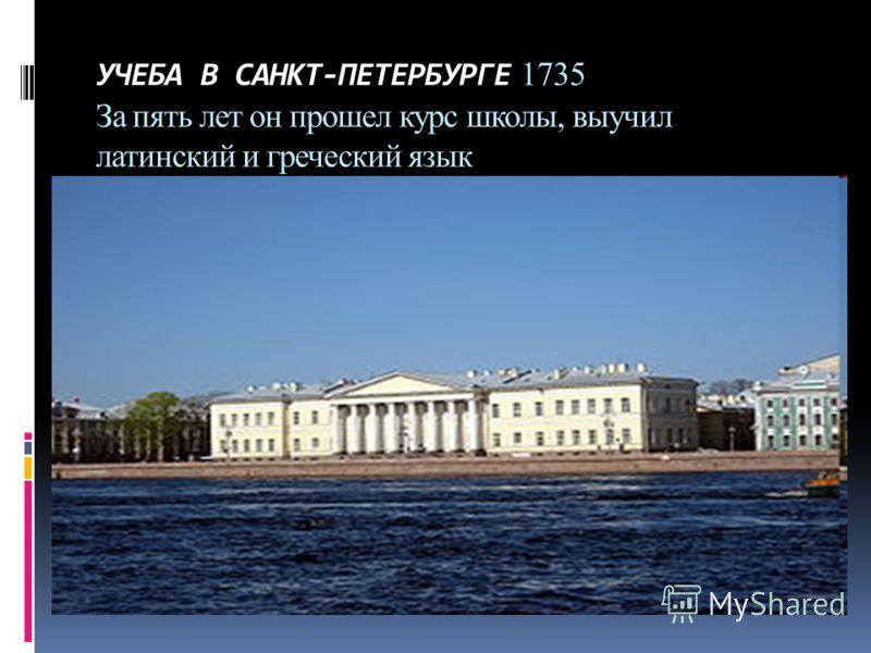 УЧЕБА В САНКТ-ПЕТЕРБУРГЕ 1735 За пять лет он прошел курс школы, выучил латинский и греческий язык