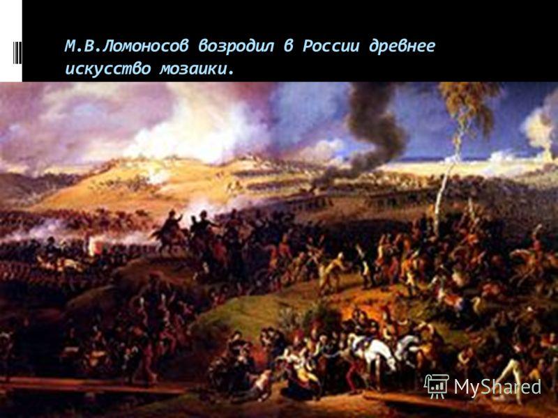 М.В.Ломоносов возродил в России древнее искусство мозаики.