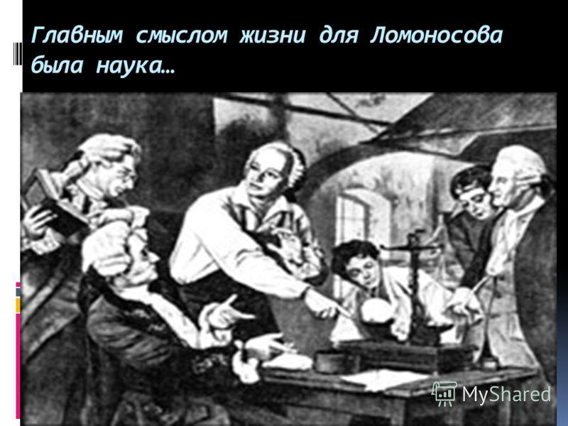 Главным смыслом жизни для Ломоносова была наука…