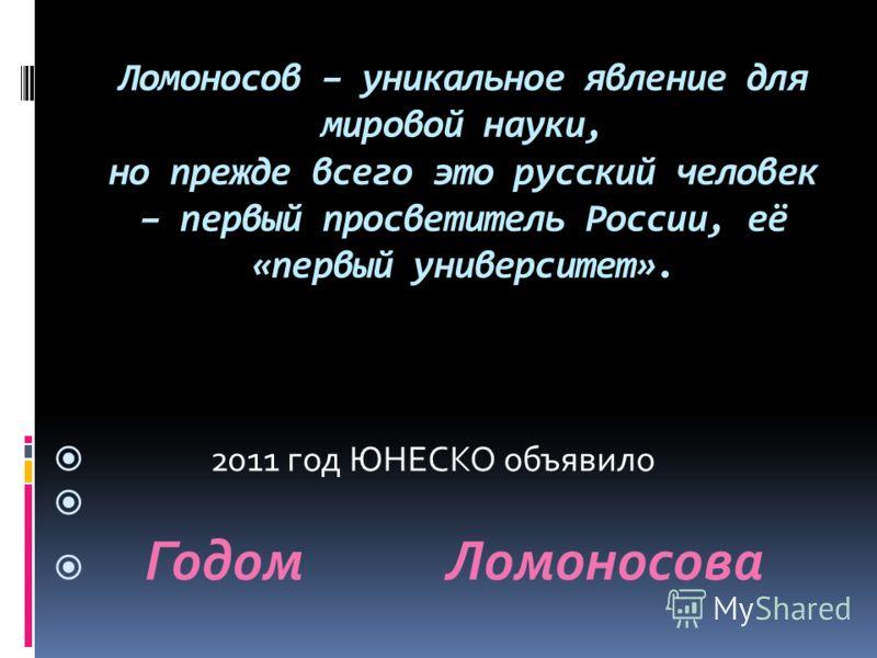 Ломоносов – уникальное явление для мировой науки, но прежде всего это русский человек – первый просветитель России, её «первый университет». 2011 год ЮНЕСКО объявило Годом Ломоносова