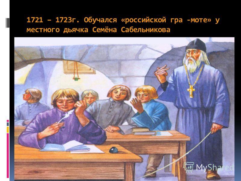 1721 – 1723г. Обучался «российской гра -моте» у местного дьячка Семёна Сабельникова