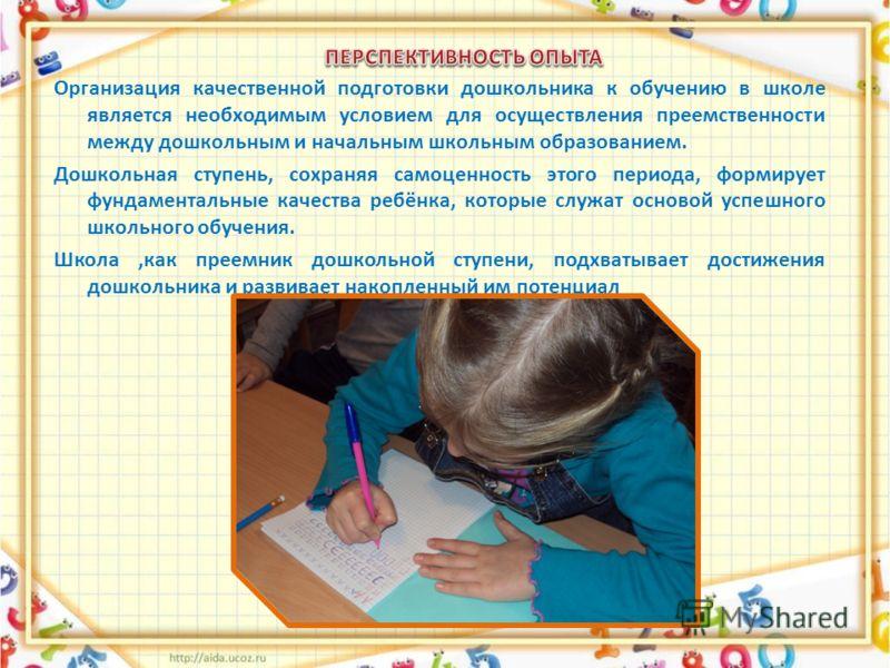 Организация качественной подготовки дошкольника к обучению в школе является необходимым условием для осуществления преемственности между дошкольным и начальным школьным образованием. Дошкольная ступень, сохраняя самоценность этого периода, формирует