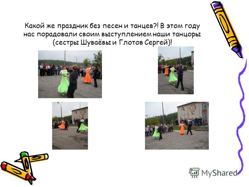Какой же праздник без песен и танцев?! В этом году нас порадовали своим выступлением наши танцоры (сестры Шуваёвы и Глотов Сергей)!