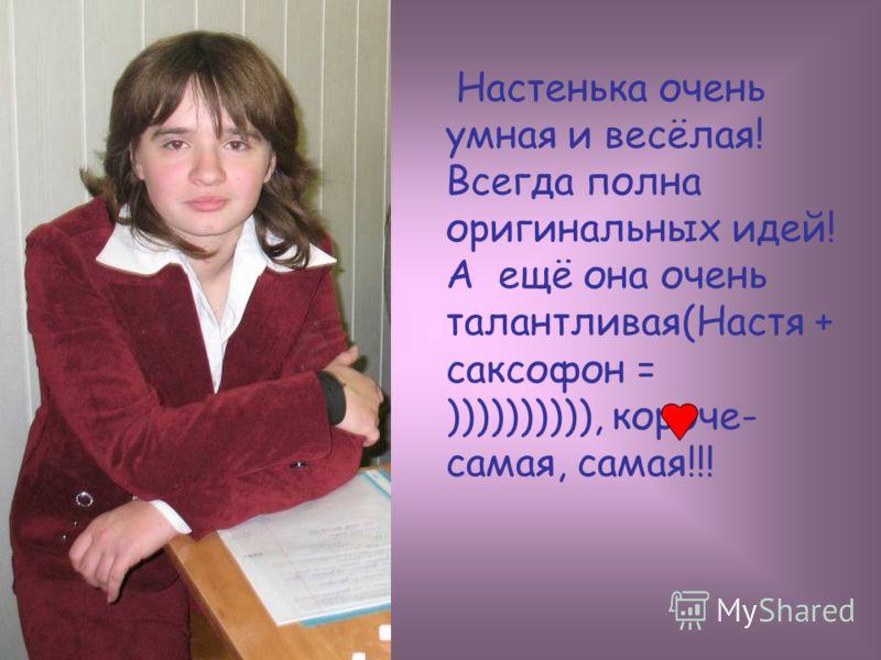 Настенька очень умная и весёлая! Всегда полна оригинальных идей! А ещё она очень талантливая(Настя + саксофон = )))))))))), короче- самая, самая!!!