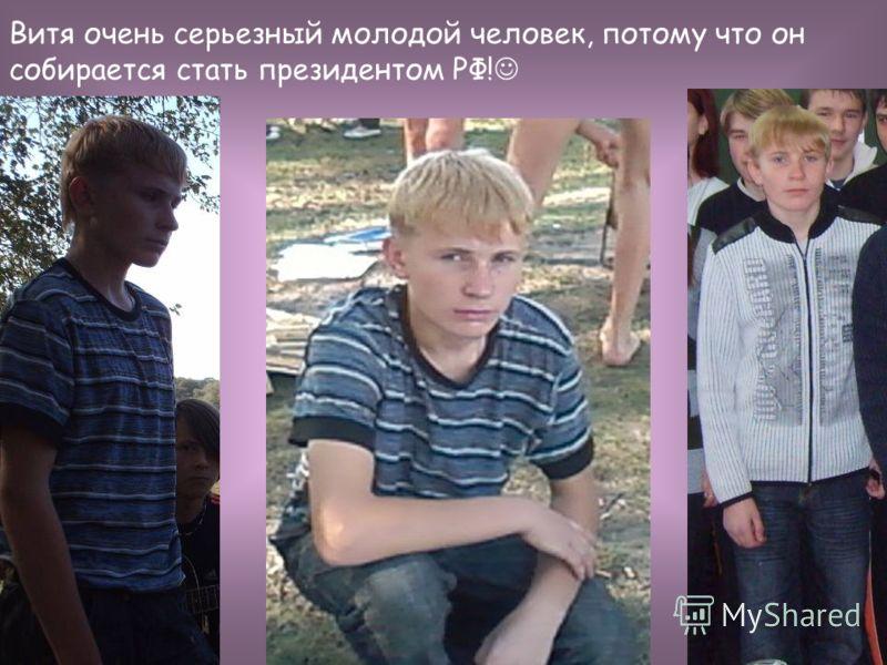 Витя очень серьезный молодой человек, потому что он собирается стать президентом РФ!