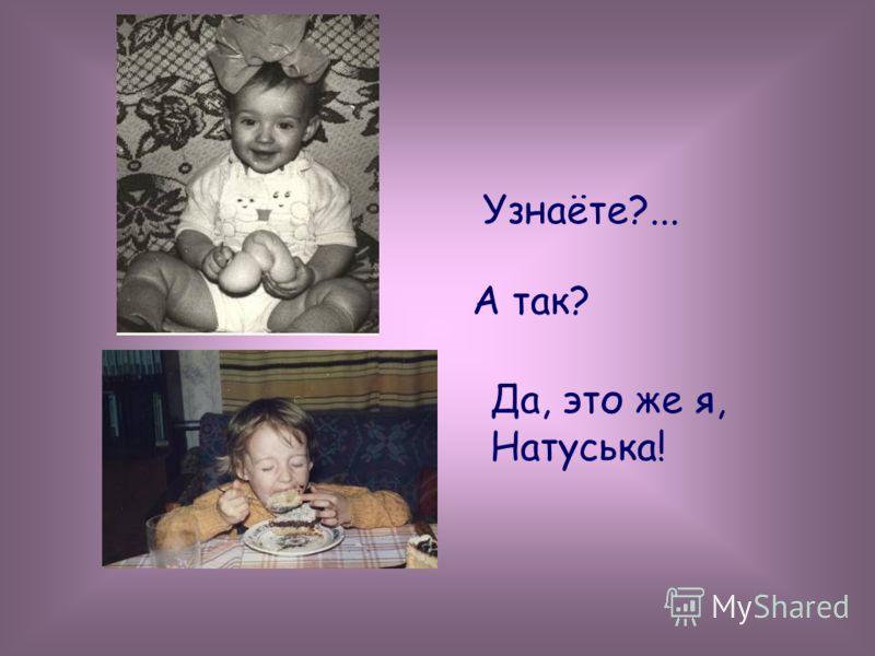 Узнаёте?... А так? Да, это же я, Натуська!