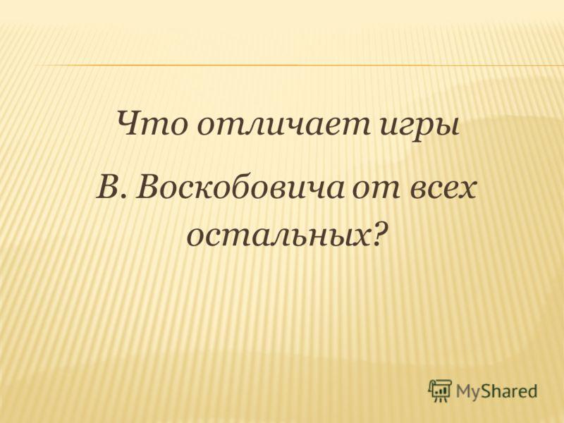 Что отличает игры В. Воскобовича от всех остальных?