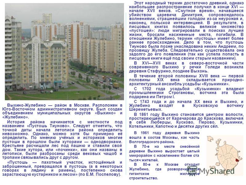 Выхино-Жулебино район в Москве. Расположен в Юго-Восточном административном округе. Был создан объединением муниципальных округов «Выхино» и «Жулебино». История района начинается с местности под названием «Пустошь Тиуново». Следует отметить, что точн