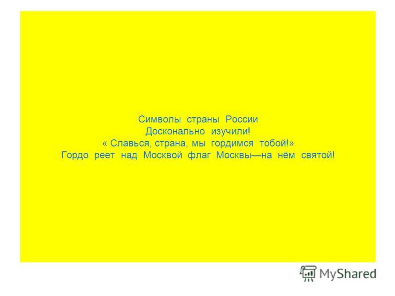Символы страны России Досконально изучили! « Славься, страна, мы гордимся тобой!» Гордо реет над Москвой флаг Москвына нём святой!