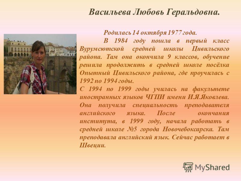 Васильева Любовь Геральдовна. Родилась 14 октября 1977 года. В 1984 году пошла в первый класс Вурумсютской средней школы Цивильского района. Там она окончила 9 классов, обучение решила продолжить в средней школе посёлка Опытный Цивильского района, гд