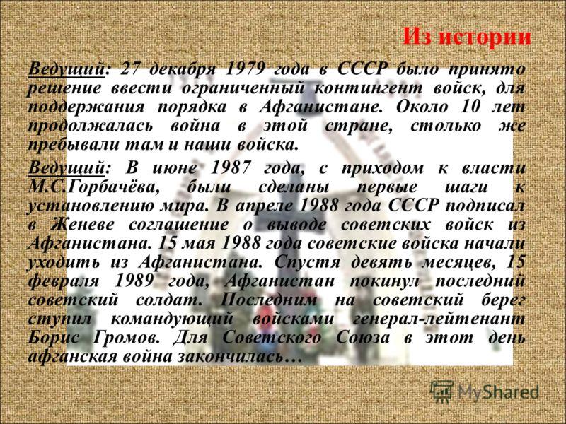 Из истории Ведущий: 27 декабря 1979 года в СССР было принято решение ввести ограниченный контингент войск, для поддержания порядка в Афганистане. Около 10 лет продолжалась война в этой стране, столько же пребывали там и наши войска. Ведущий: В июне 1