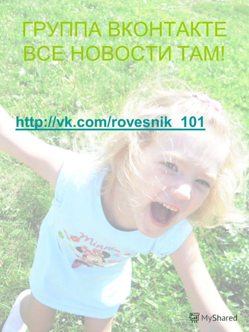 ГРУППА ВКОНТАКТЕ ВСЕ НОВОСТИ ТАМ! http://vk.com/rovesnik_101