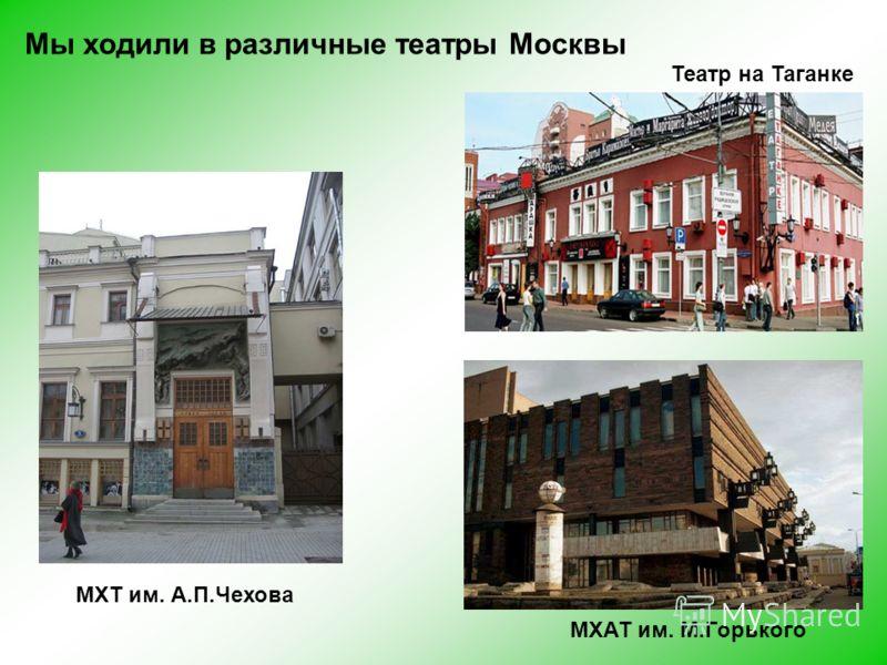 Мы ходили в различные театры Москвы МХТ им. А.П.Чехова Театр на Таганке МХАТ им. М.Горького