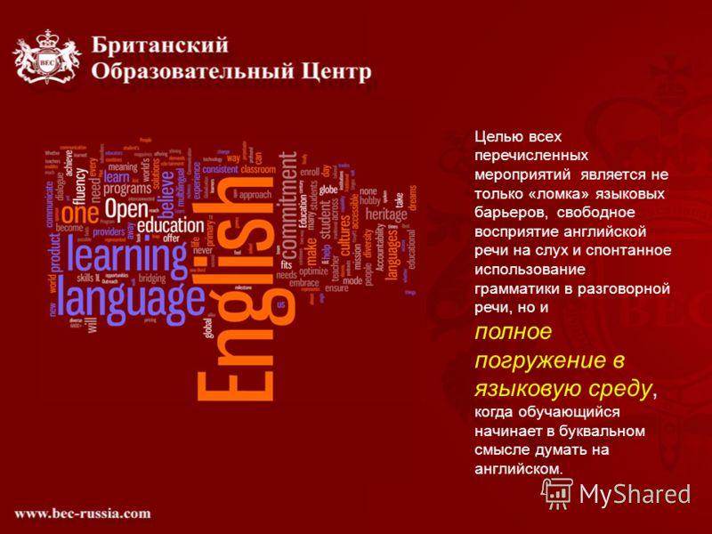 Целью всех перечисленных мероприятий является не только «ломка» языковых барьеров, свободное восприятие английской речи на слух и спонтанное использование грамматики в разговорной речи, но и полное погружение в языковую среду, когда обучающийся начин
