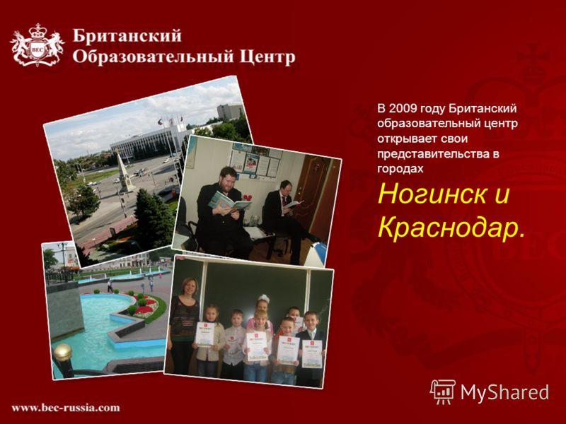 В 2009 году Британский образовательный центр открывает свои представительства в городах Ногинск и Краснодар.