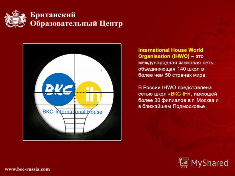 International House World Organisation (IHWO) – это международная языковая сеть, объединяющая 140 школ в более чем 50 странах мира. В России IHWO представлена сетью школ «ВКС-IH», имеющей более 30 филиалов в г. Москва и в ближайшем Подмосковье