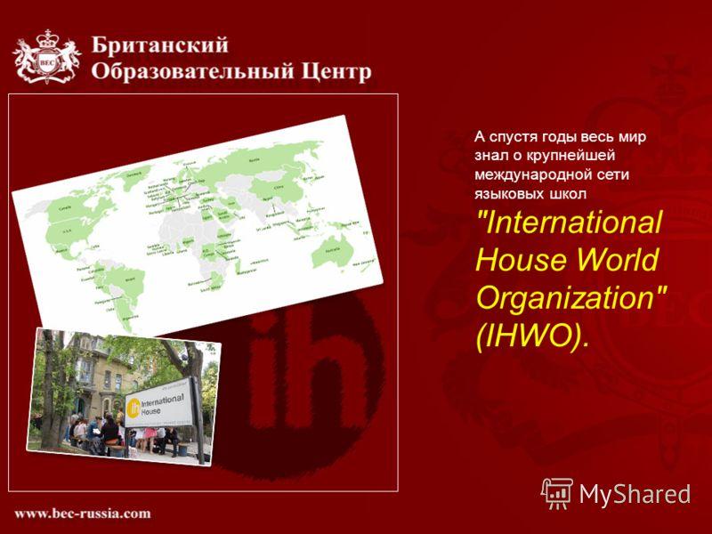 А спустя годы весь мир знал о крупнейшей международной сети языковых школ International House World Organization (IHWO).