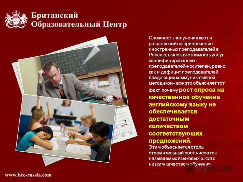 Сложность получения квот и разрешений на привлечение иностранных преподавателей в Россию, высокая стоимость услуг квалифицированных преподавателей-носителей, равно как и дефицит преподавателей, владеющих коммуникативной методикой - все это объясняет