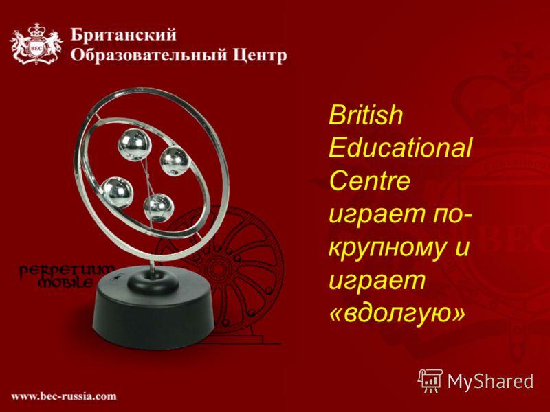 British Educational Centre играет по- крупному и играет «вдолгую»