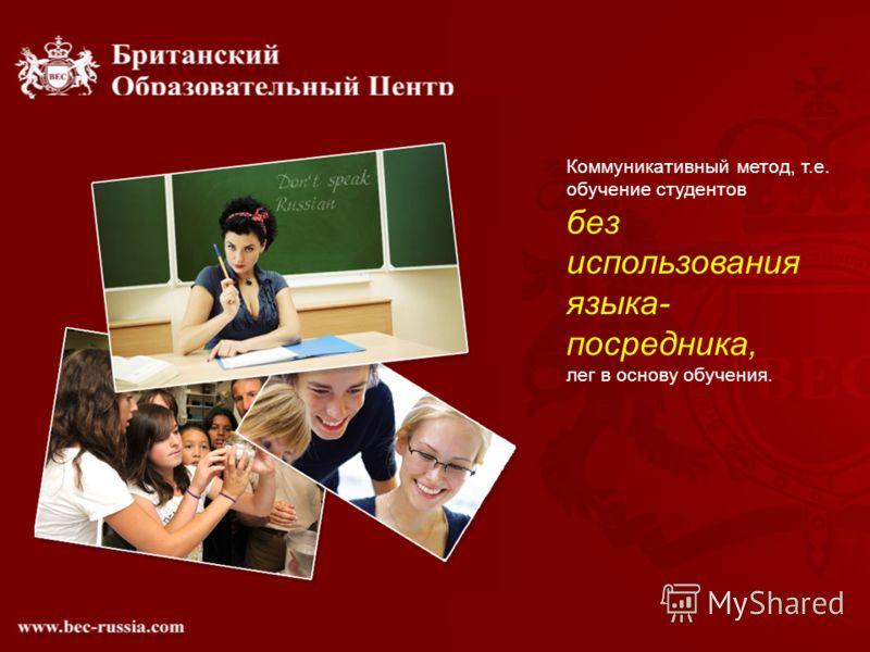 Коммуникативный метод, т.е. обучение студентов без использования языка- посредника, лег в основу обучения.