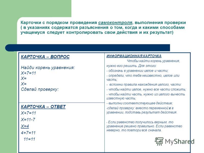 Карточки с порядком проведения самоконтроля, выполнения проверки ( в указаниях содержатся разъяснения о том, когда и какими способами учащемуся следует контролировать свои действия и их результат) КАРТОЧКА – ВОПРОС Найди корень уравнения: Х+7=11 Х= Х