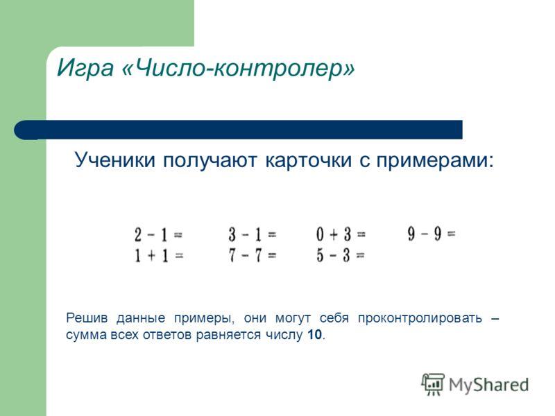 Игра «Число-контролер» Ученики получают карточки с примерами: Решив данные примеры, они могут себя проконтролировать – сумма всех ответов равняется числу 10.