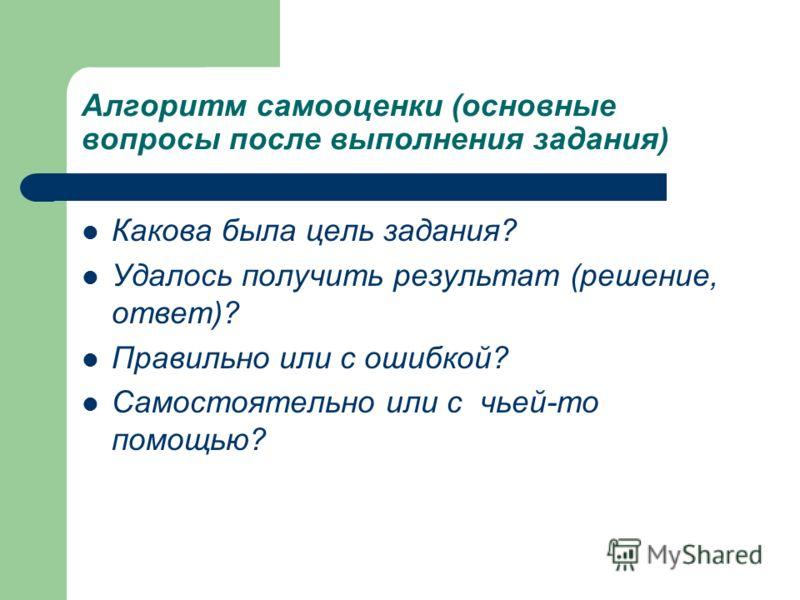 Алгоритм самооценки (основные вопросы после выполнения задания) Какова была цель задания? Удалось получить результат (решение, ответ)? Правильно или с ошибкой? Самостоятельно или с чьей-то помощью?