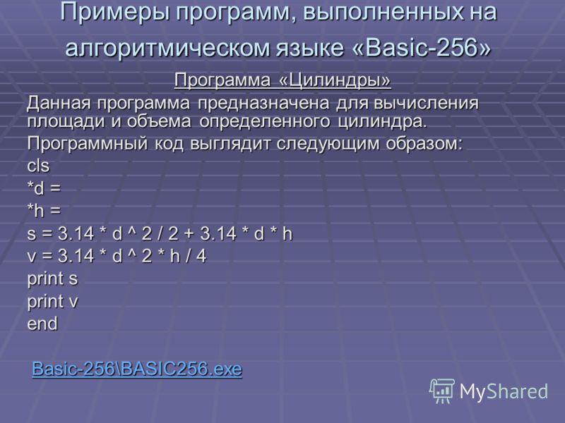 Примеры программ, выполненных на алгоритмическом языке «Basic-256» Программа «Цилиндры» Данная программа предназначена для вычисления площади и объема определенного цилиндра. Программный код выглядит следующим образом: cls *d = *h = s = 3.14 * d ^ 2