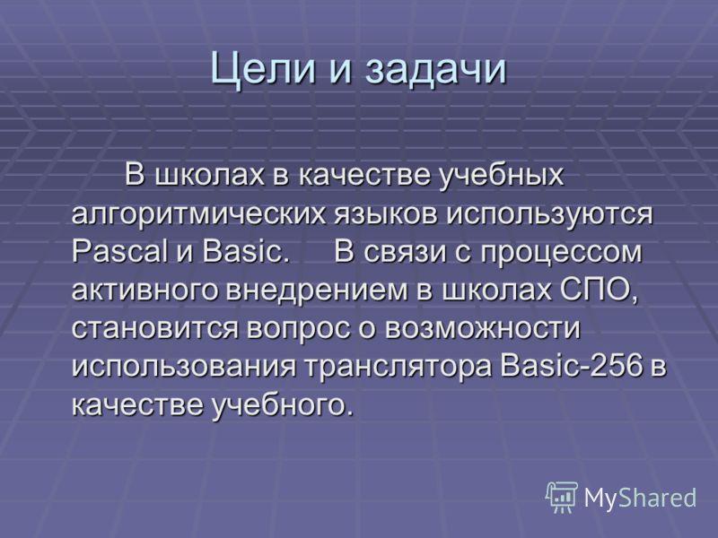 Цели и задачи В школах в качестве учебных алгоритмических языков используются Pascal и Basic. В связи с процессом активного внедрением в школах СПО, становится вопрос о возможности использования транслятора Basic-256 в качестве учебного. В школах в к