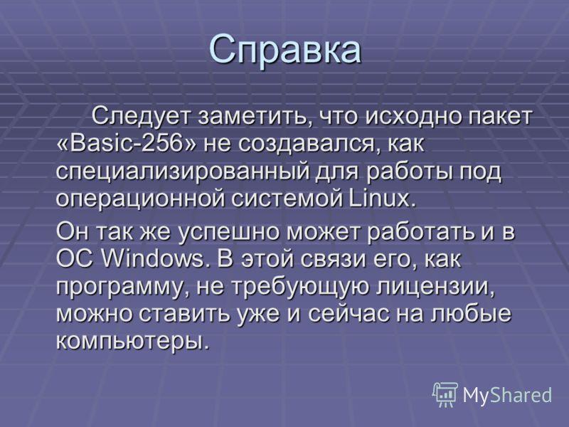 Справка Следует заметить, что исходно пакет «Basic-256» не создавался, как специализированный для работы под операционной системой Linux. Он так же успешно может работать и в ОС Windows. В этой связи его, как программу, не требующую лицензии, можно с