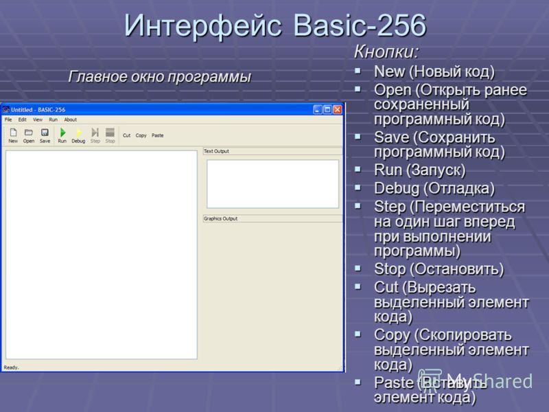 Интерфейс Basic-256 Главное окно программы Кнопки: New (Новый код) New (Новый код) Open (Открыть ранее сохраненный программный код) Open (Открыть ранее сохраненный программный код) Save (Сохранить программный код) Save (Сохранить программный код) Run