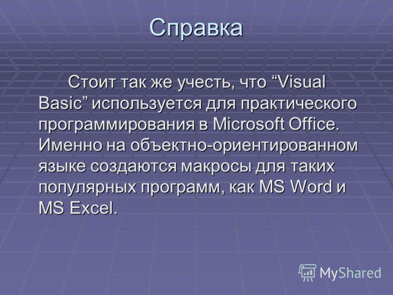 Справка Стоит так же учесть, что Visual Basic используется для практического программирования в Microsoft Office. Именно на объектно-ориентированном языке создаются макросы для таких популярных программ, как MS Word и MS Excel. Стоит так же учесть, ч