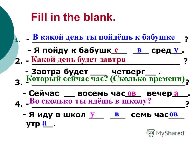 Fill in the blank. 1. - ____________________________ ? - Я пойду к бабушк___ ___ сред__. 2. - ____________________________ ? - Завтра будет ___ четверг__. 3. - _____________________________? - Сейчас __ восемь час___ вечер___. 4. - __________________