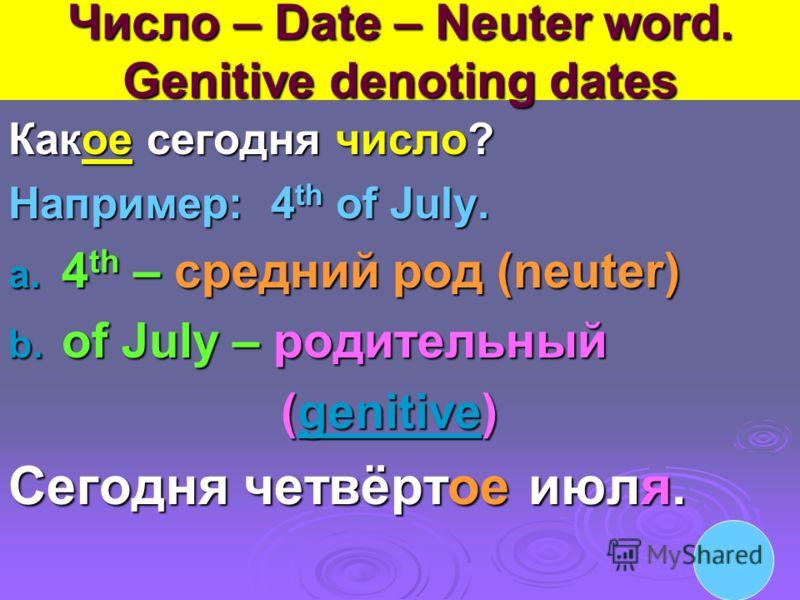 Число – Date – Neuter word. Genitive denoting dates Какое сегодня число? Например: 4 th of July. a. 4 th – cредний род (neuter) b. of July – родительный (genitive) (genitive)genitive Сегодня четвёртое июля.