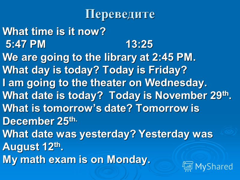 Переведите What time is it now? 5:47 PM 13:25 5:47 PM 13:25 We are going to the library at 2:45 PM. What day is today? Today is Friday? I am going to the theater on Wednesday. What date is today? Today is November 29 th. What is tomorrows date? Tomor