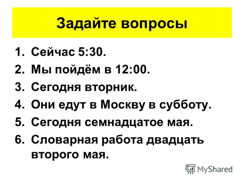 Задайте вопросы 1.Сейчас 5:30. 2.Мы пойдём в 12:00. 3.Сегодня вторник. 4.Они едут в Москву в субботу. 5.Сегодня семнадцатое мая. 6.Словарная работа двадцать второго мая.