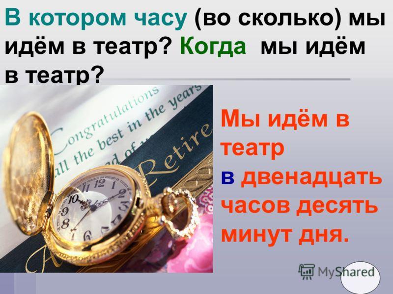 В котором часу (во сколько) мы идём в театр? Когда мы идём в театр? Мы идём в театр в двенадцать часов десять минут дня.