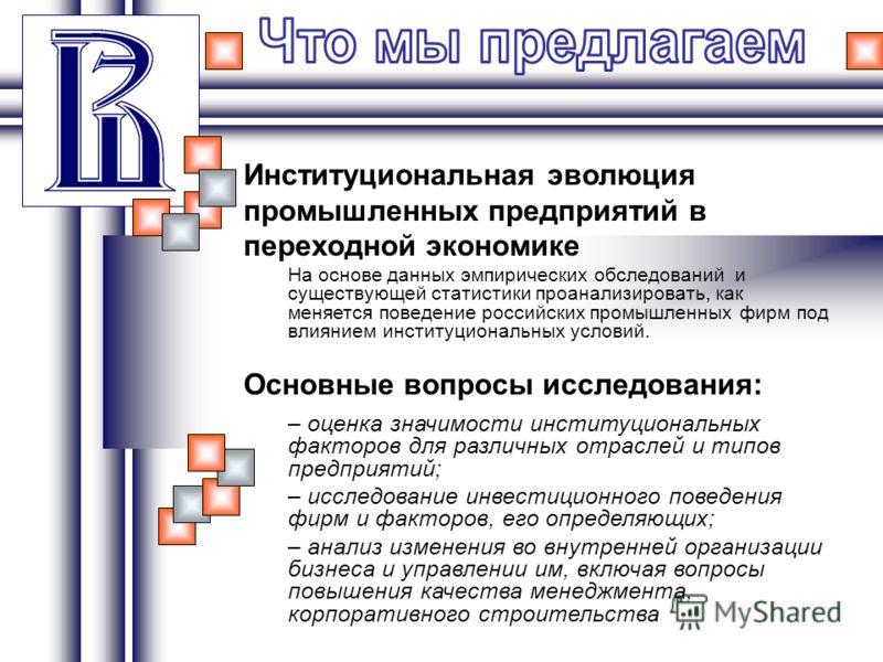 Институциональная эволюция промышленных предприятий в переходной экономике На основе данных эмпирических обследований и существующей статистики проанализировать, как меняется поведение российских промышленных фирм под влиянием институциональных услов