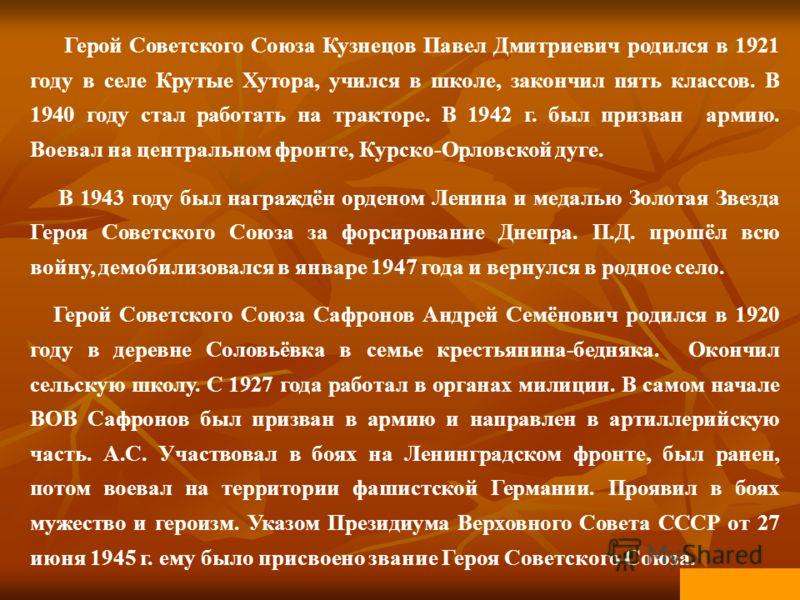 Герой Советского Союза Кузнецов Павел Дмитриевич родился в 1921 году в селе Крутые Хутора, учился в школе, закончил пять классов. В 1940 году стал работать на тракторе. В 1942 г. был призван армию. Воевал на центральном фронте, Курско-Орловской дуге.