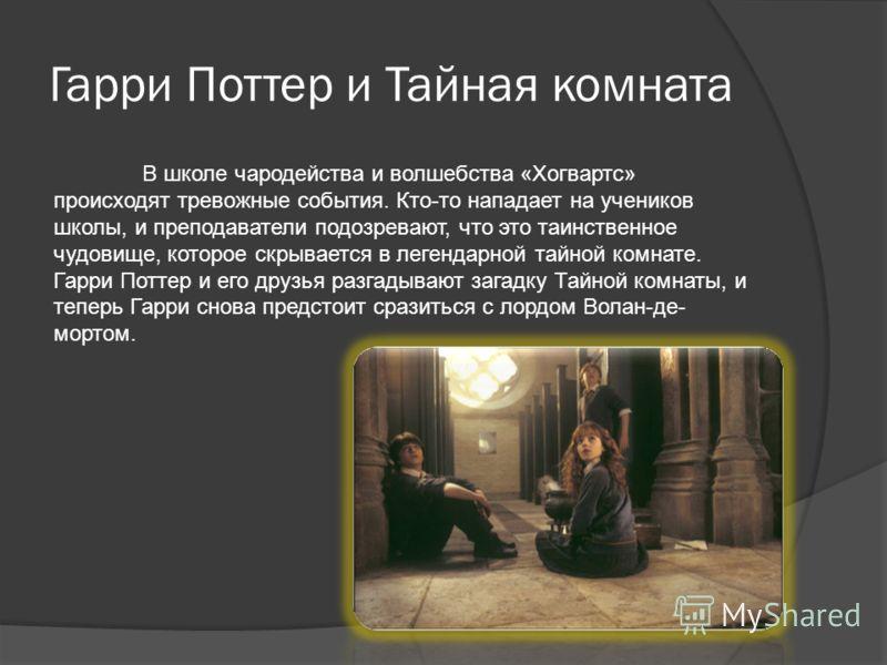 Гарри Поттер и Тайная комната В школе чародейства и волшебства «Хогвартс» происходят тревожные события. Кто-то нападает на учеников школы, и преподаватели подозревают, что это таинственное чудовище, которое скрывается в легендарной тайной комнате. Га