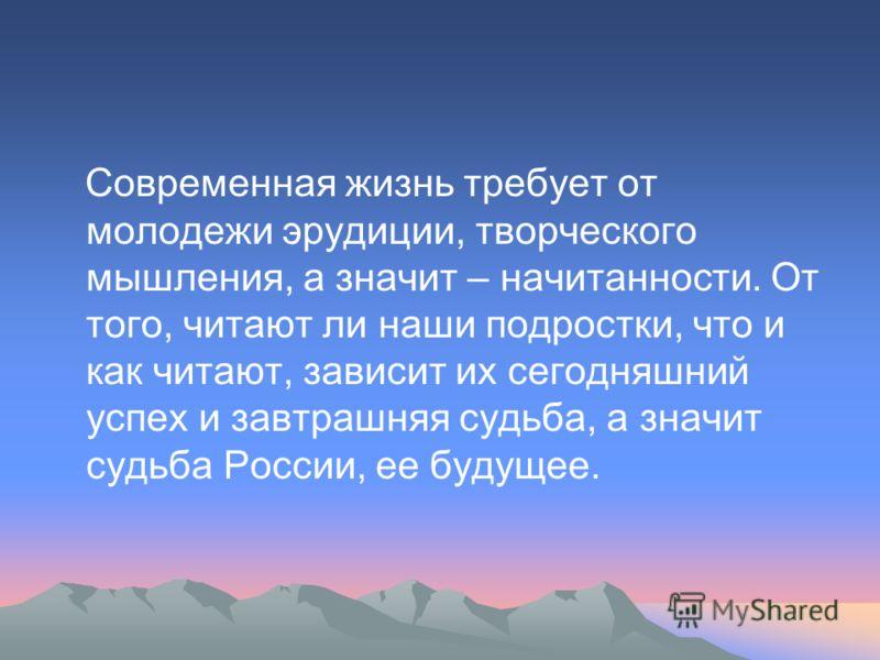 Современная жизнь требует от молодежи эрудиции, творческого мышления, а значит – начитанности. От того, читают ли наши подростки, что и как читают, зависит их сегодняшний успех и завтрашняя судьба, а значит судьба России, ее будущее.