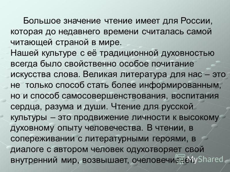 Большое значение чтение имеет для России, которая до недавнего времени считалась самой читающей страной в мире. Нашей культуре с её традиционной духовностью всегда было свойственно особое почитание искусства слова. Великая литература для нас – это не